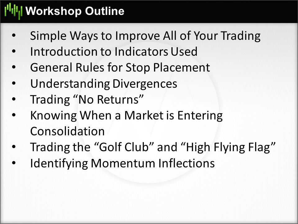 Workshop Outline Simple Ways to Improve All of Your Trading Introduction to Indicators Used General Rules for Stop Placement Understanding Divergences