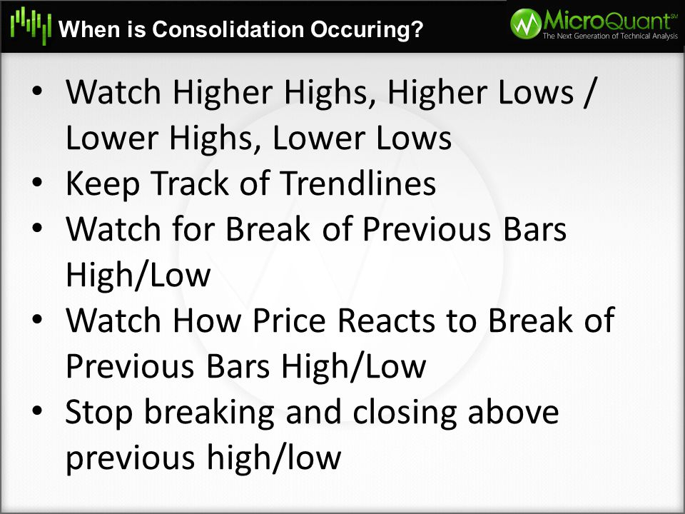 When is Consolidation Occuring? Watch Higher Highs, Higher Lows / Lower Highs, Lower Lows Keep Track of Trendlines Watch for Break of Previous Bars Hi