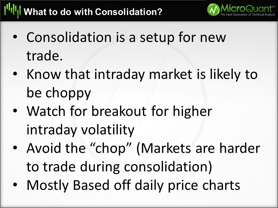What to do with Consolidation? Consolidation is a setup for new trade. Know that intraday market is likely to be choppy Watch for breakout for higher