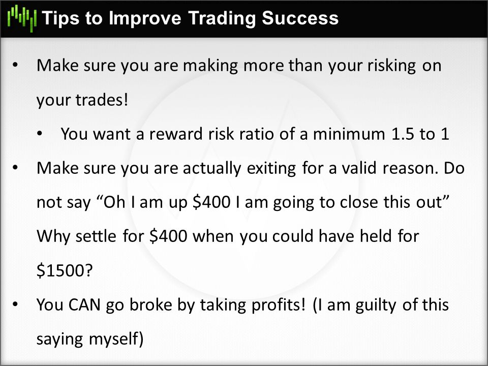 Tips to Improve Trading Success Make sure you are making more than your risking on your trades! You want a reward risk ratio of a minimum 1.5 to 1 Mak