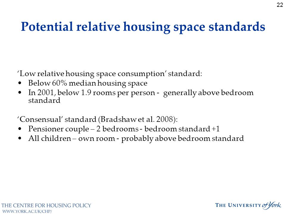 22 Potential relative housing space standards 'Low relative housing space consumption' standard: Below 60% median housing space In 2001, below 1.9 rooms per person - generally above bedroom standard 'Consensual' standard (Bradshaw et al.