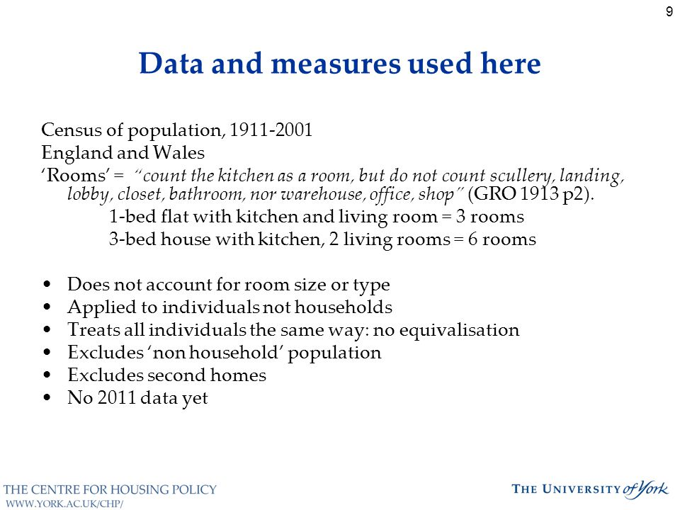 9 Data and measures used here Census of population, 1911-2001 England and Wales 'Rooms' = count the kitchen as a room, but do not count scullery, landing, lobby, closet, bathroom, nor warehouse, office, shop (GRO 1913 p2).