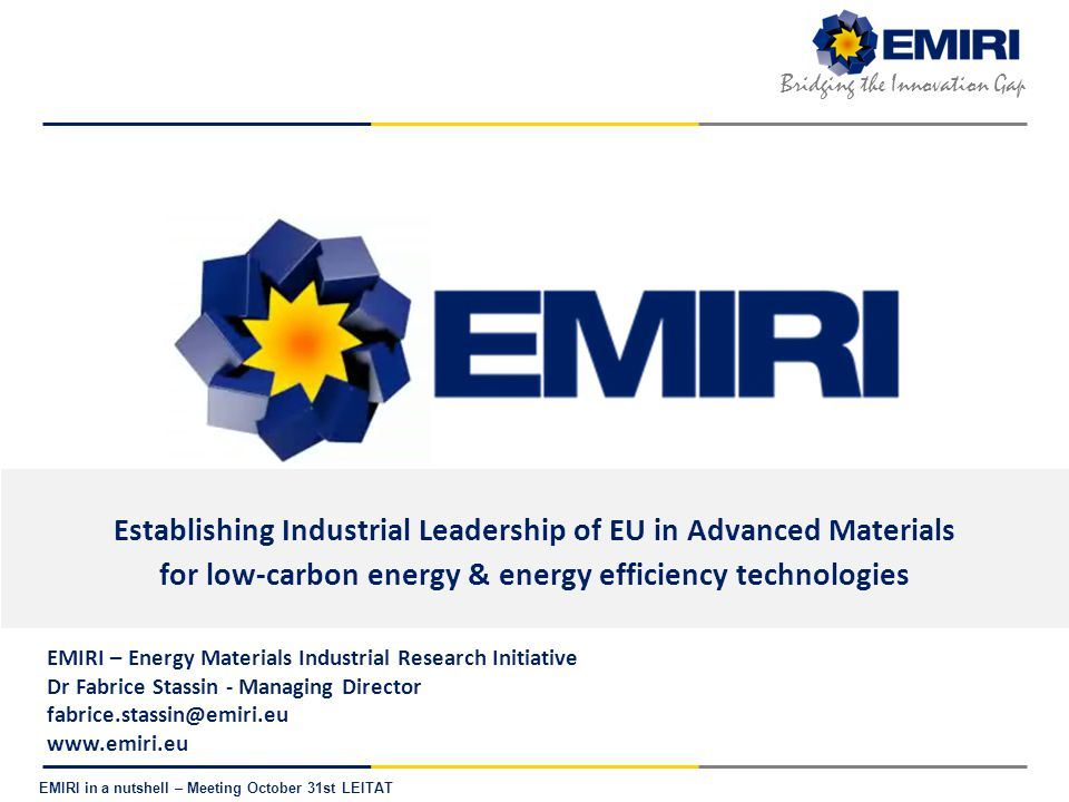 E NERGY M ATERIALS I NDUSTRIAL R ESEARCH I NITIATIVE Bridging the Innovation Gap EMIRI in a nutshell – Meeting October 31st LEITAT EMIRI positions itself as key representative for producers & users of Adv.