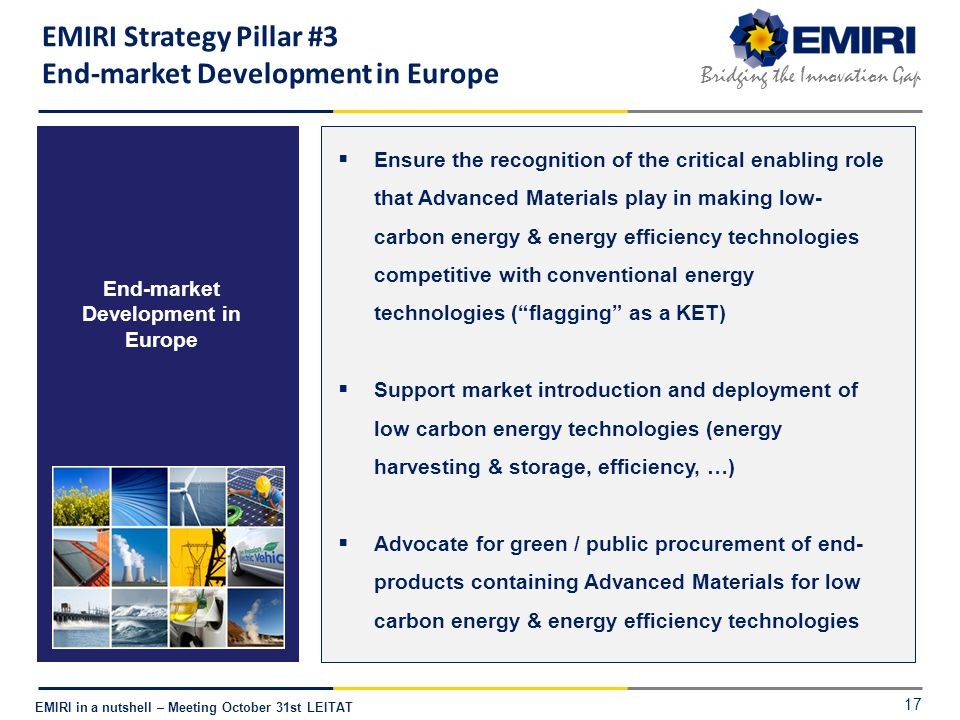 E NERGY M ATERIALS I NDUSTRIAL R ESEARCH I NITIATIVE Bridging the Innovation Gap EMIRI in a nutshell – Meeting October 31st LEITAT End-market Development in Europe  Ensure the recognition of the critical enabling role that Advanced Materials play in making low- carbon energy & energy efficiency technologies competitive with conventional energy technologies ( flagging as a KET)  Support market introduction and deployment of low carbon energy technologies (energy harvesting & storage, efficiency, …)  Advocate for green / public procurement of end- products containing Advanced Materials for low carbon energy & energy efficiency technologies EMIRI Strategy Pillar #3 End-market Development in Europe 17