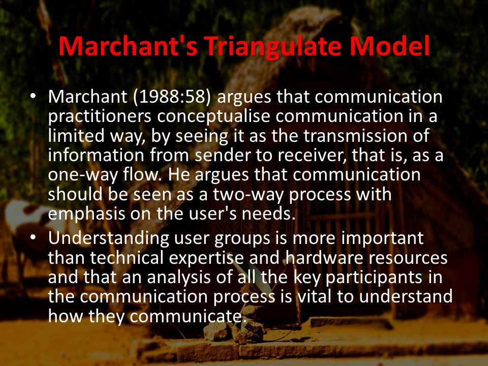Marchant s Triangulate Model Marchant (1988:58) argues that communication practitioners conceptualise communication in a limited way, by seeing it as the transmission of information from sender to receiver, that is, as a one-way flow.