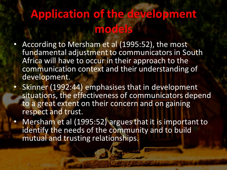 Application of the development models According to Mersham et al (1995:52), the most fundamental adjustment to communicators in South Africa will have to occur in their approach to the communication context and their understanding of development.