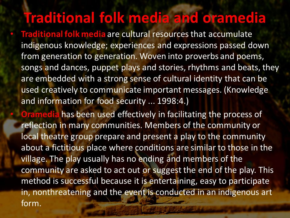 Traditional folk media and oramedia Traditional folk media Traditional folk media are cultural resources that accumulate indigenous knowledge; experiences and expressions passed down from generation to generation.