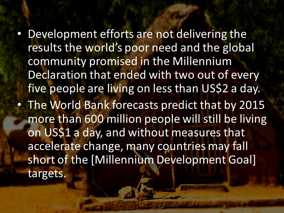 Development efforts are not delivering the results the world's poor need and the global community promised in the Millennium Declaration that ended with two out of every five people are living on less than US$2 a day.