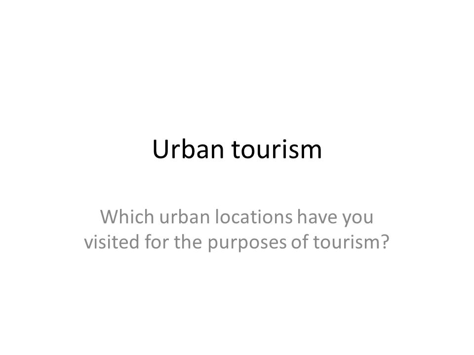 Urban tourism Which urban locations have you visited for the purposes of tourism