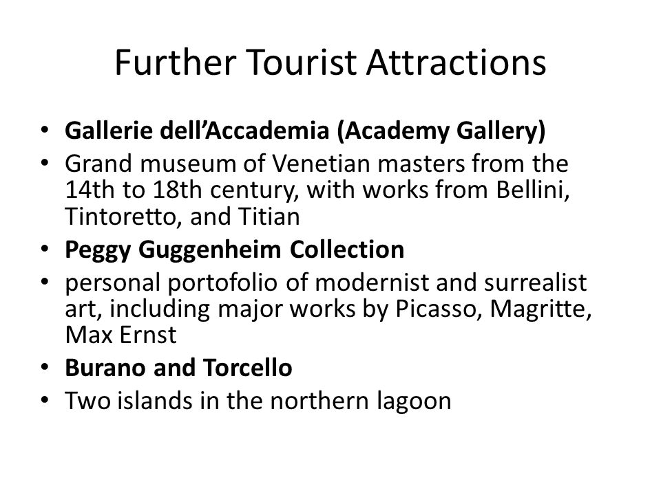 Further Tourist Attractions Gallerie dell'Accademia (Academy Gallery) Grand museum of Venetian masters from the 14th to 18th century, with works from Bellini, Tintoretto, and Titian Peggy Guggenheim Collection personal portofolio of modernist and surrealist art, including major works by Picasso, Magritte, Max Ernst Burano and Torcello Two islands in the northern lagoon