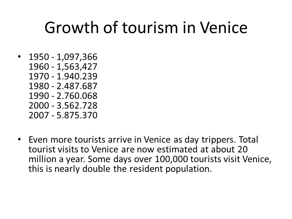 Growth of tourism in Venice 1950 - 1,097,366 1960 - 1,563,427 1970 - 1.940.239 1980 - 2.487.687 1990 - 2.760.068 2000 - 3.562.728 2007 - 5.875.370 Even more tourists arrive in Venice as day trippers.