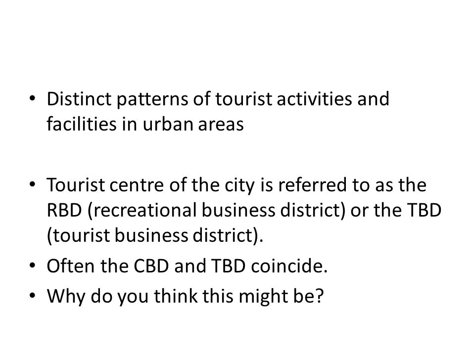 Distinct patterns of tourist activities and facilities in urban areas Tourist centre of the city is referred to as the RBD (recreational business district) or the TBD (tourist business district).