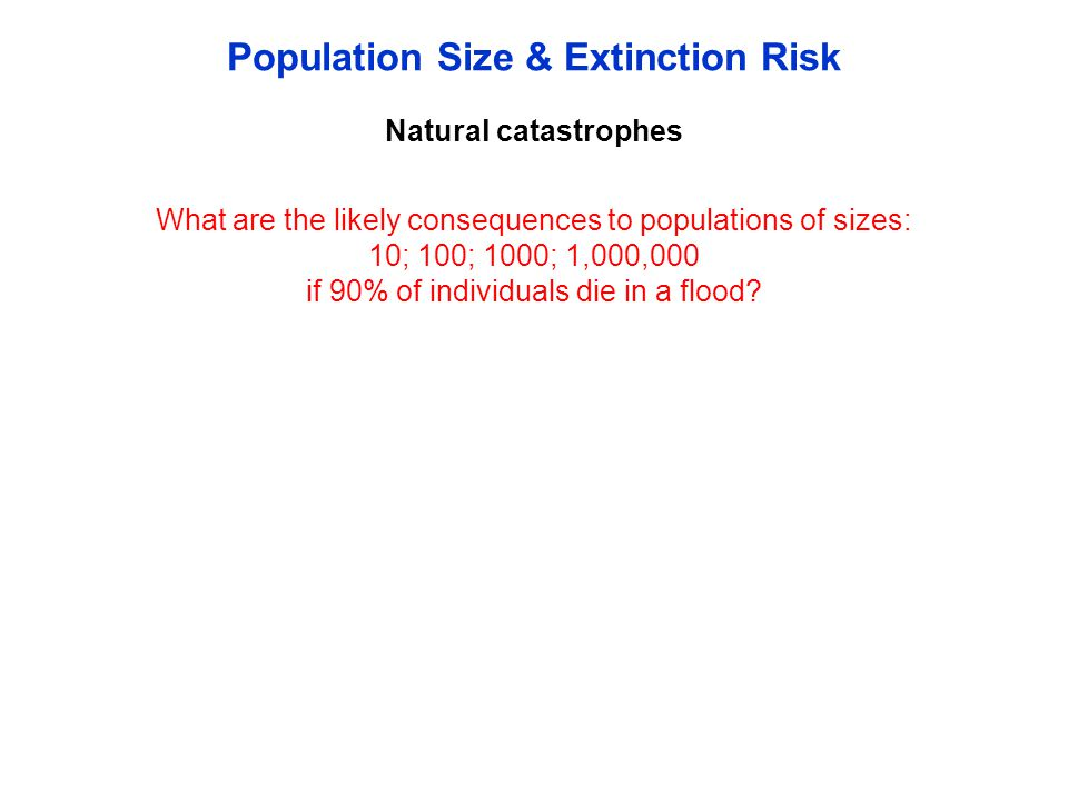Natural catastrophes Population Size & Extinction Risk What are the likely consequences to populations of sizes: 10; 100; 1000; 1,000,000 if 90% of in
