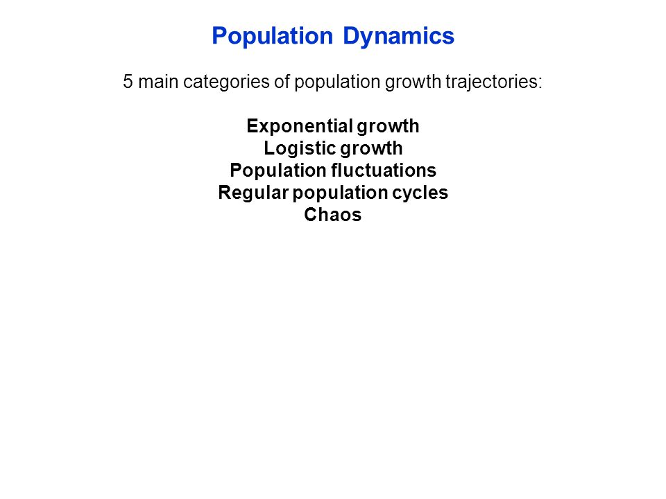 Population Dynamics 5 main categories of population growth trajectories: Exponential growth Logistic growth Population fluctuations Regular population