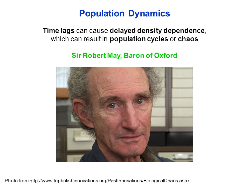 Sir Robert May, Baron of Oxford Population Dynamics Time lags can cause delayed density dependence, which can result in population cycles or chaos Pho