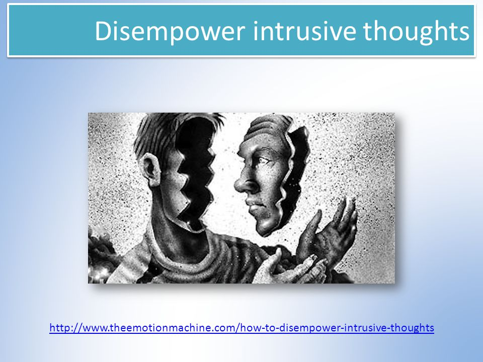 Disempower intrusive thoughts http://www.theemotionmachine.com/how-to-disempower-intrusive-thoughts