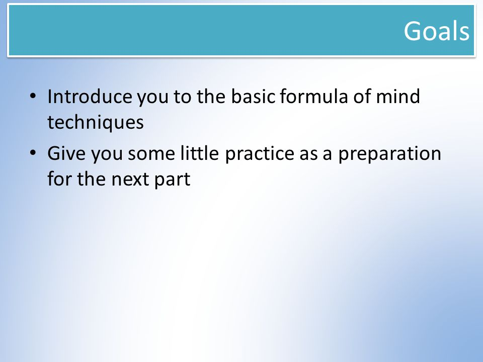 Goals Introduce you to the basic formula of mind techniques Give you some little practice as a preparation for the next part