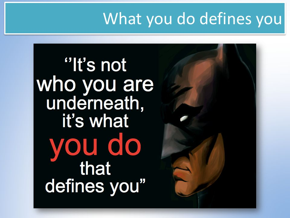What you do defines you