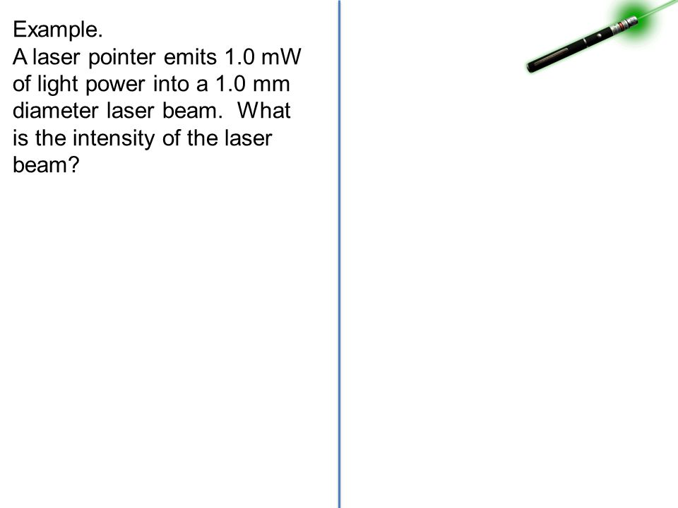 Example. A laser pointer emits 1.0 mW of light power into a 1.0 mm diameter laser beam. What is the intensity of the laser beam?
