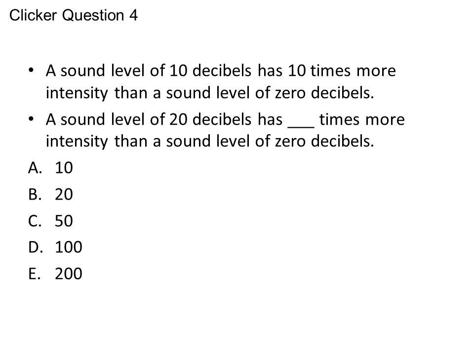 A sound level of 10 decibels has 10 times more intensity than a sound level of zero decibels. A sound level of 20 decibels has ___ times more intensit