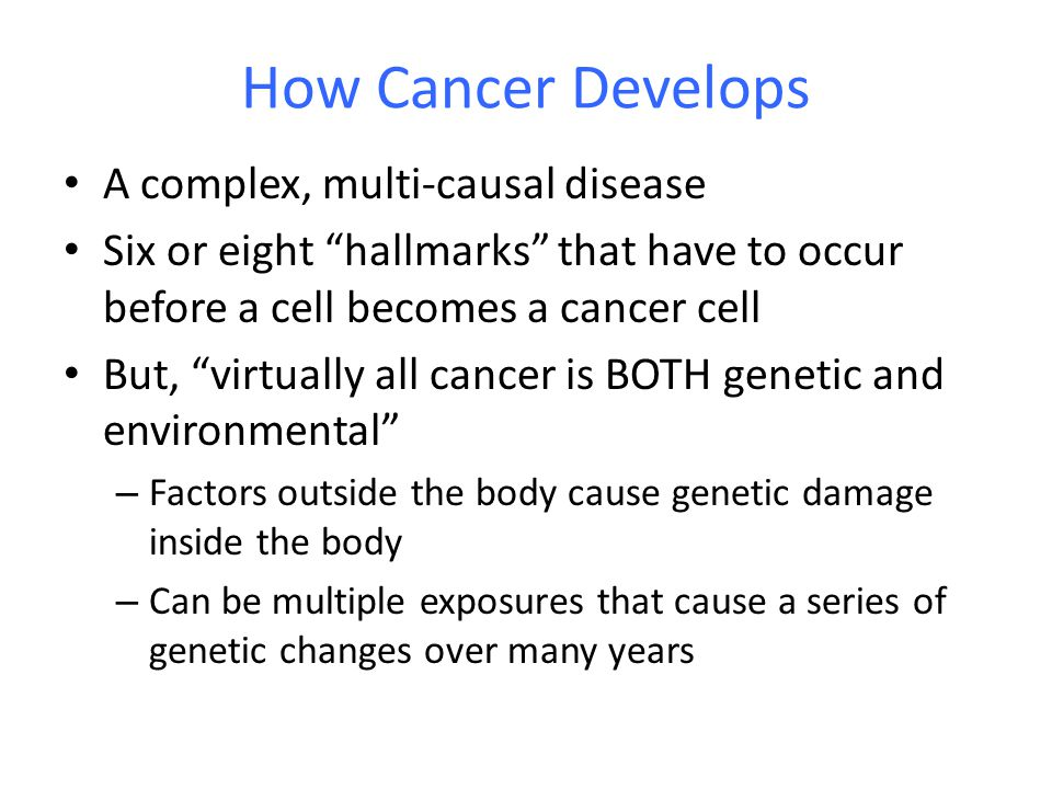 "How Cancer Develops A complex, multi-causal disease Six or eight ""hallmarks"" that have to occur before a cell becomes a cancer cell But, ""virtually al"