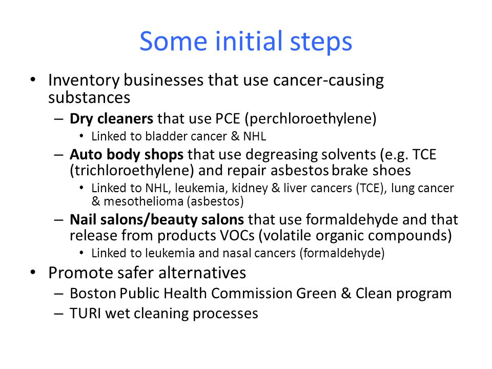 Some initial steps Inventory businesses that use cancer-causing substances – Dry cleaners that use PCE (perchloroethylene) Linked to bladder cancer &