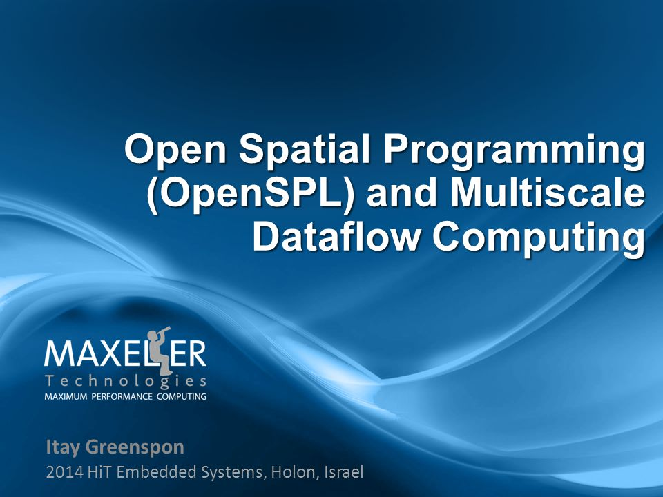 Itay Greenspon 2014 HiT Embedded Systems, Holon, Israel Open Spatial Programming (OpenSPL) and Multiscale Dataflow Computing