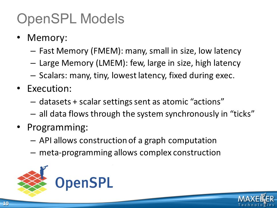 OpenSPL Models 10 Memory: – Fast Memory (FMEM): many, small in size, low latency – Large Memory (LMEM): few, large in size, high latency – Scalars: many, tiny, lowest latency, fixed during exec.