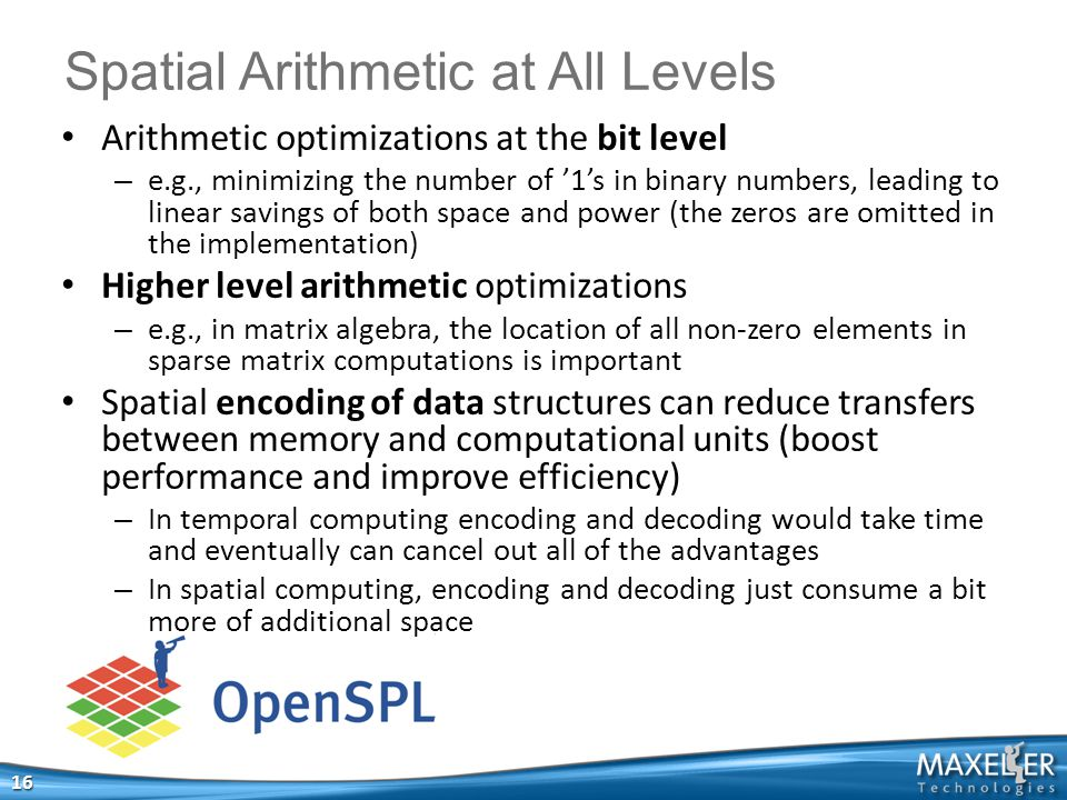 Spatial Arithmetic at All Levels 16 Arithmetic optimizations at the bit level – e.g., minimizing the number of '1's in binary numbers, leading to linear savings of both space and power (the zeros are omitted in the implementation) Higher level arithmetic optimizations – e.g., in matrix algebra, the location of all non-zero elements in sparse matrix computations is important Spatial encoding of data structures can reduce transfers between memory and computational units (boost performance and improve efficiency) – In temporal computing encoding and decoding would take time and eventually can cancel out all of the advantages – In spatial computing, encoding and decoding just consume a bit more of additional space