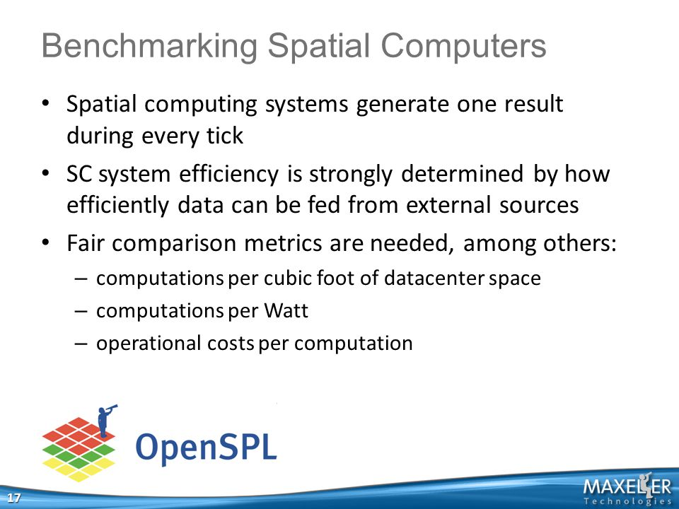 Spatial computing systems generate one result during every tick SC system efficiency is strongly determined by how efficiently data can be fed from external sources Fair comparison metrics are needed, among others: – computations per cubic foot of datacenter space – computations per Watt – operational costs per computation 17 Benchmarking Spatial Computers