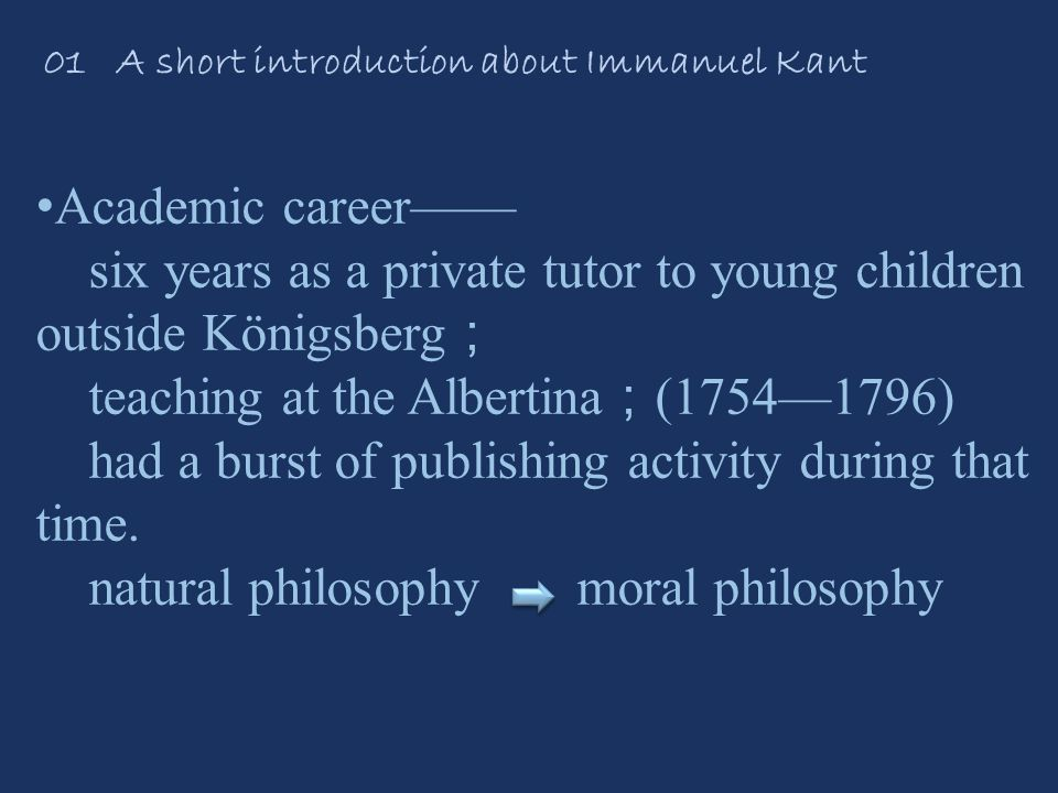 01 A short introduction about Immanuel Kant Academic career—— six years as a private tutor to young children outside Königsberg ; teaching at the Albertina ; (1754—1796) had a burst of publishing activity during that time.