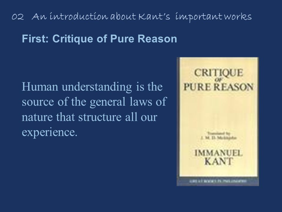 02 An introduction about Kant's important works First: Critique of Pure Reason Human understanding is the source of the general laws of nature that structure all our experience.