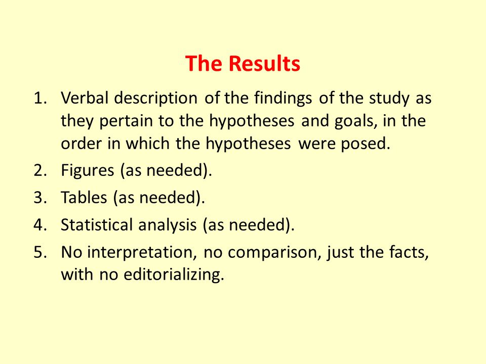 The Results 1.Verbal description of the findings of the study as they pertain to the hypotheses and goals, in the order in which the hypotheses were posed.