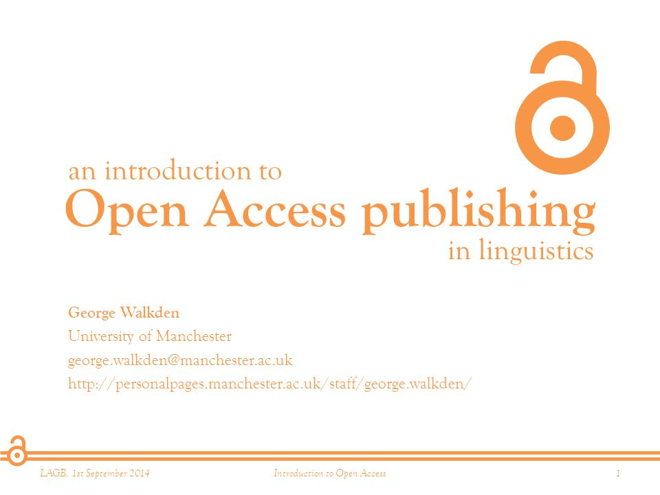 Open Access publishing an introduction to in linguistics LAGB, 1st September 20141Introduction to Open Access George Walkden University of Manchester george.walkden@manchester.ac.uk http://personalpages.manchester.ac.uk/staff/george.walkden/