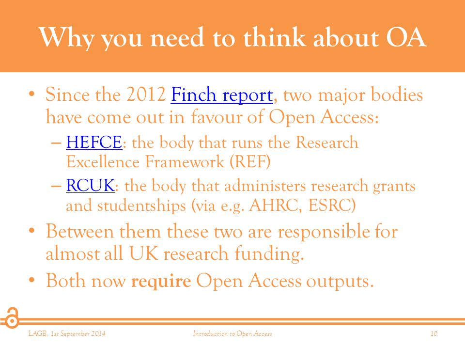 Why you need to think about OA Since the 2012 Finch report, two major bodies have come out in favour of Open Access:Finch report – HEFCE: the body that runs the Research Excellence Framework (REF) HEFCE – RCUK: the body that administers research grants and studentships (via e.g.