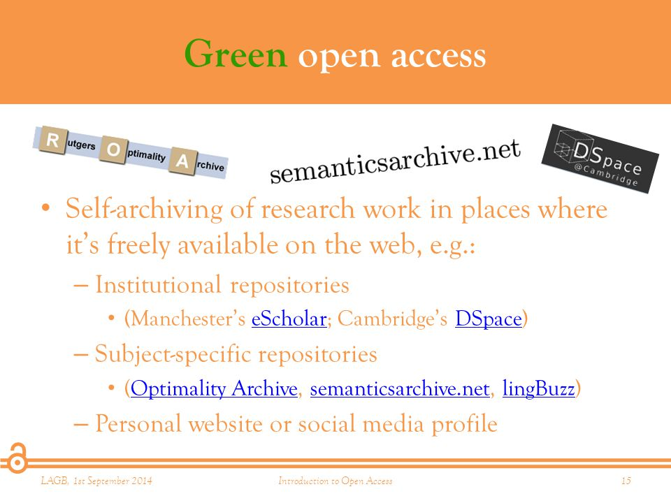 Green open access Self-archiving of research work in places where it's freely available on the web, e.g.: – Institutional repositories (Manchester's eScholar; Cambridge's DSpace)eScholarDSpace – Subject-specific repositories (Optimality Archive, semanticsarchive.net, lingBuzz)Optimality Archivesemanticsarchive.netlingBuzz – Personal website or social media profile LAGB, 1st September 2014Introduction to Open Access15