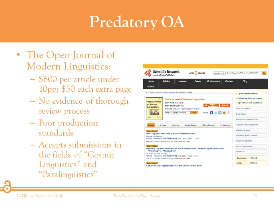 Predatory OA The Open Journal of Modern Linguistics: – $600 per article under 10pp; $50 each extra page – No evidence of thorough review process – Poor production standards – Accepts submissions in the fields of Cosmic Linguistics and Paralinguistics LAGB, 1st September 2014Introduction to Open Access21