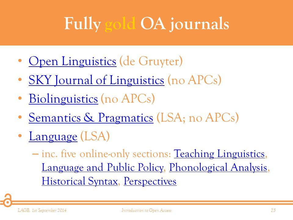 Fully gold OA journals Open Linguistics (de Gruyter) Open Linguistics SKY Journal of Linguistics (no APCs) SKY Journal of Linguistics Biolinguistics (no APCs) Biolinguistics Semantics & Pragmatics (LSA; no APCs) Semantics & Pragmatics Language (LSA) Language – inc.
