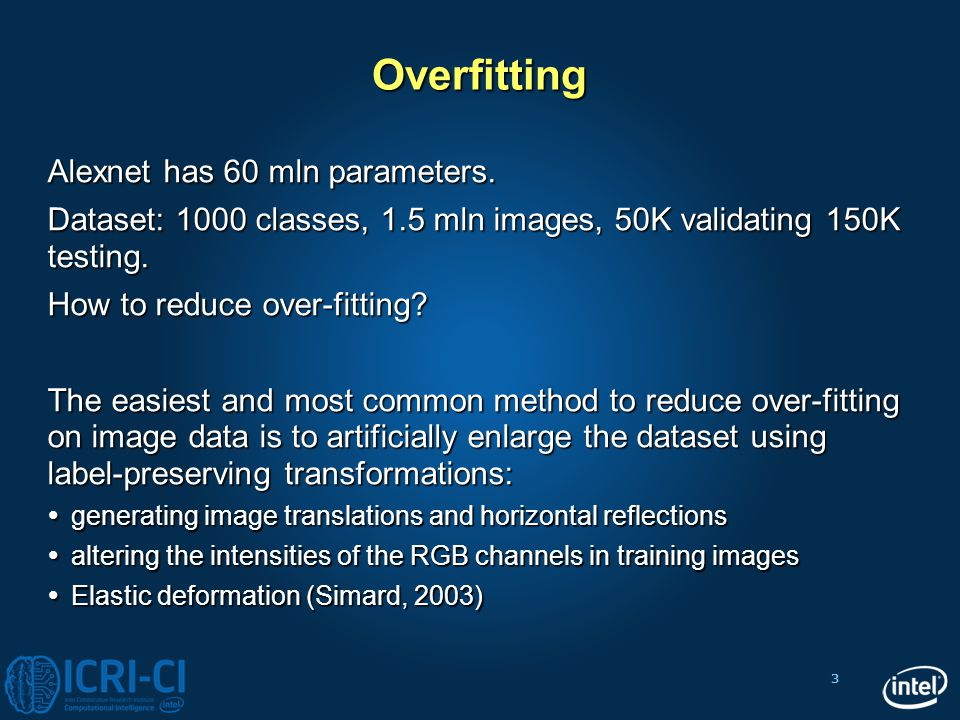 3 Overfitting Alexnet has 60 mln parameters. Dataset: 1000 classes, 1.5 mln images, 50K validating 150K testing. How to reduce over-fitting? The easie