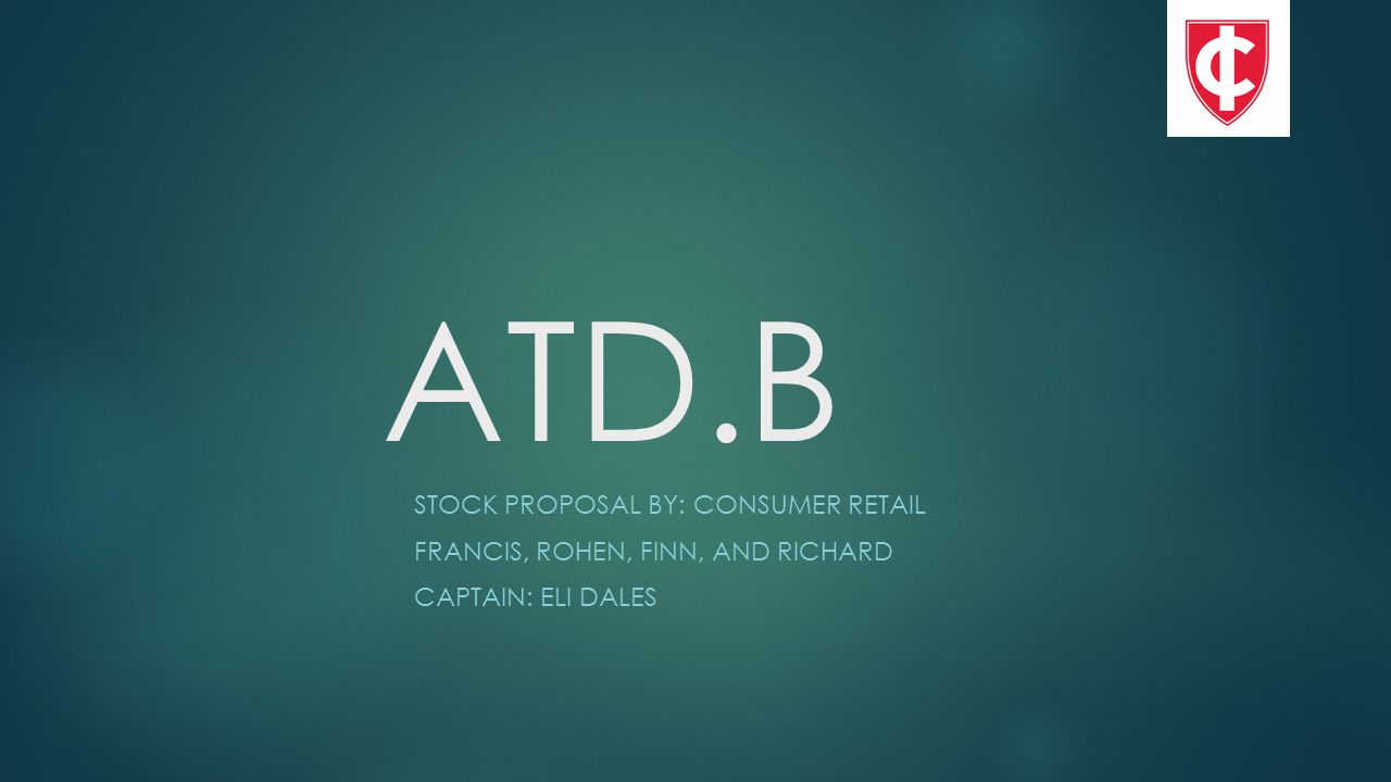 ATD.B STOCK PROPOSAL BY: CONSUMER RETAIL FRANCIS, ROHEN, FINN, AND RICHARD CAPTAIN: ELI DALES