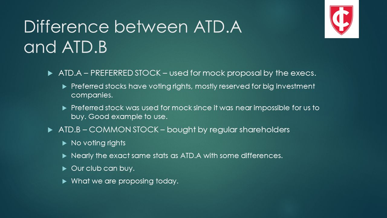 Difference between ATD.A and ATD.B  ATD.A – PREFERRED STOCK – used for mock proposal by the execs.  Preferred stocks have voting rights, mostly rese