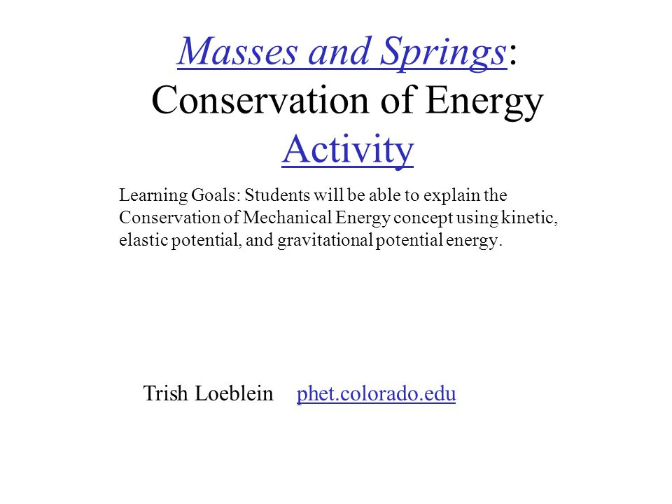 Masses and SpringsMasses and Springs: Conservation of Energy Activity Activity Learning Goals: Students will be able to explain the Conservation of Mechanical Energy concept using kinetic, elastic potential, and gravitational potential energy.