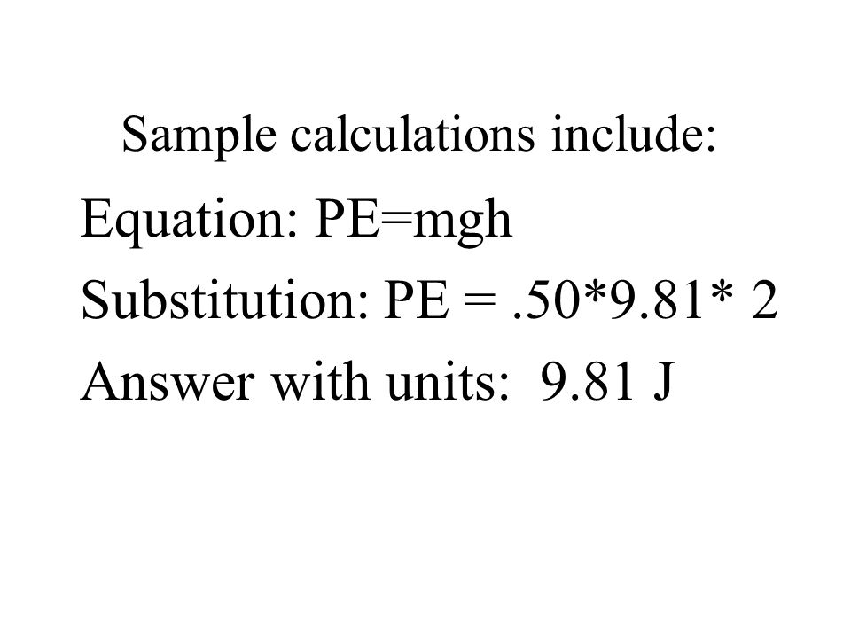 Sample calculations include: Equation: PE=mgh Substitution: PE =.50*9.81* 2 Answer with units: 9.81 J