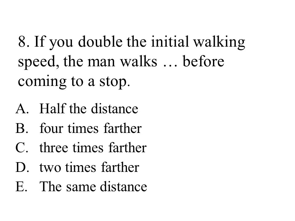 8.If you double the initial walking speed, the man walks … before coming to a stop.