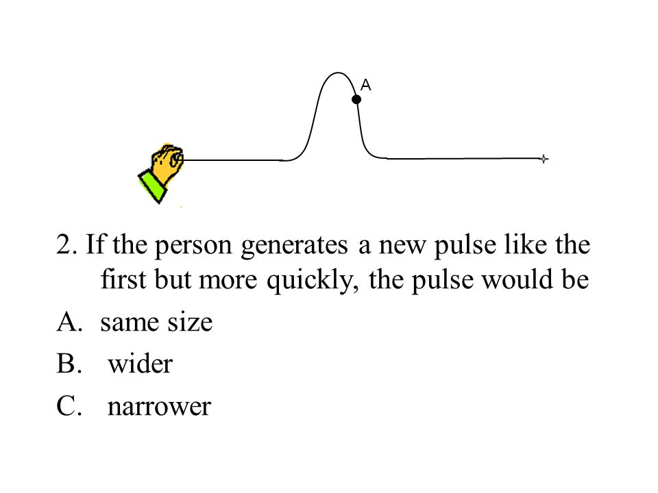 2. If the person generates a new pulse like the first but more quickly, the pulse would be A.same size B. wider C. narrower A