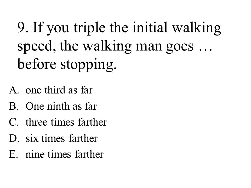 9.If you triple the initial walking speed, the walking man goes … before stopping.