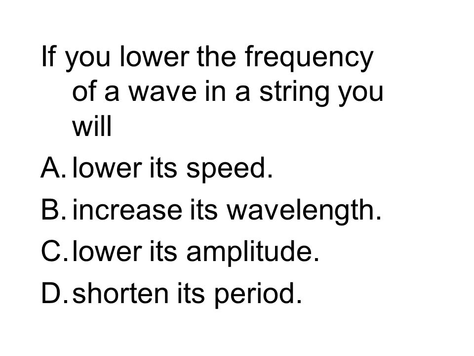 If you lower the frequency of a wave in a string you will A.lower its speed.