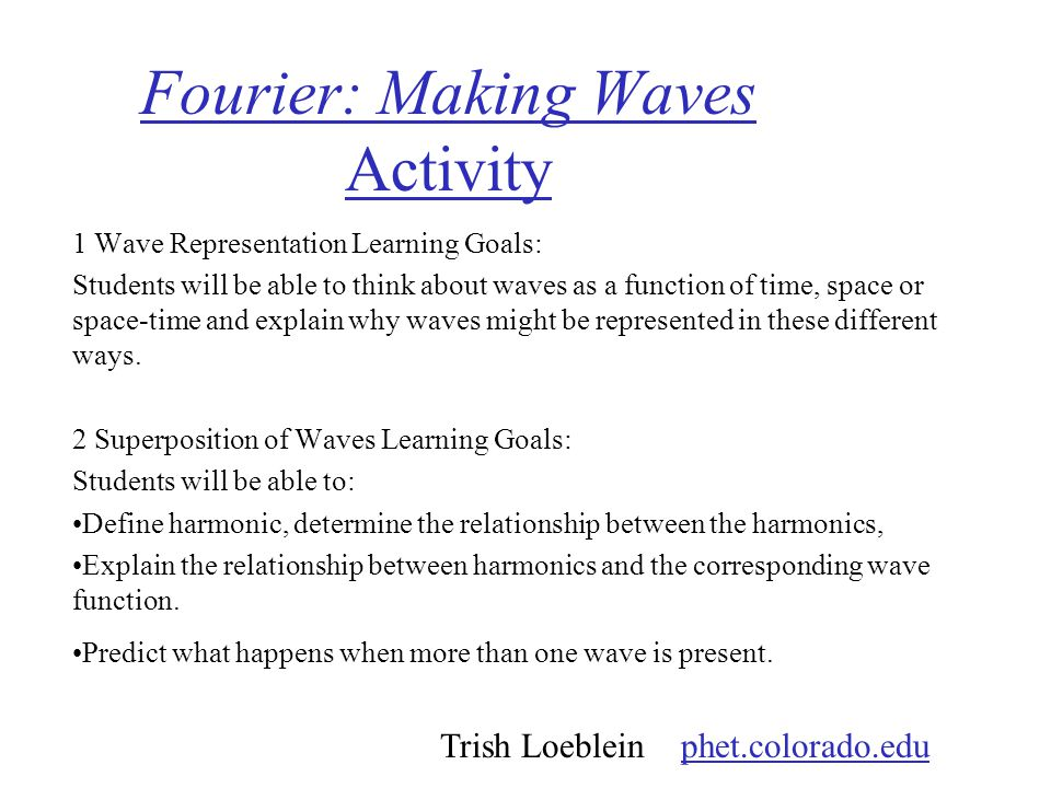 Fourier: Making Waves Activity 1 Wave Representation Learning Goals: Students will be able to think about waves as a function of time, space or space-time and explain why waves might be represented in these different ways.