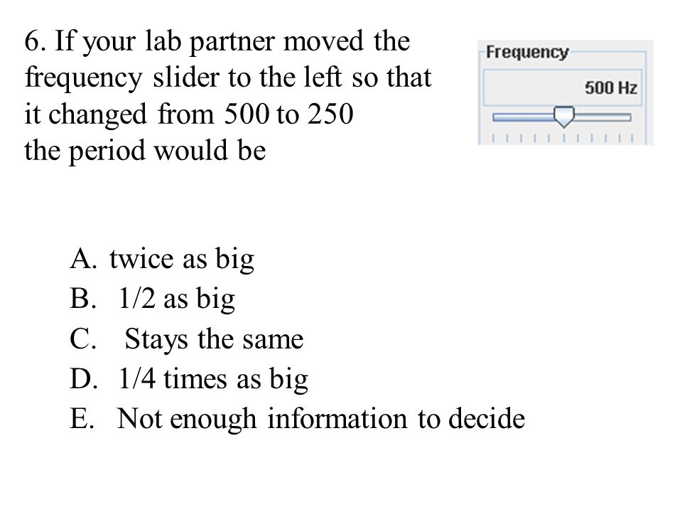 6. If your lab partner moved the frequency slider to the left so that it changed from 500 to 250 the period would be A.twice as big B. 1/2 as big C. S