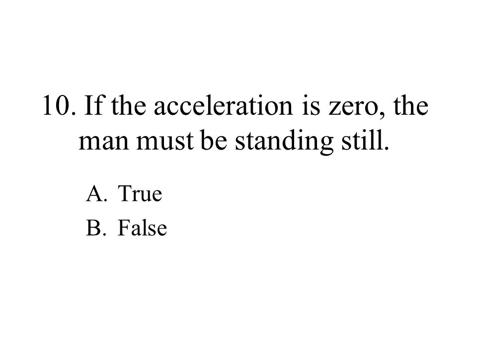 10. If the acceleration is zero, the man must be standing still. A.True B.False